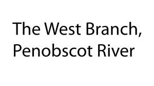 """The West Branch, Penobscot River"" - 31 - Taylor Walker - Millinocket, ME"